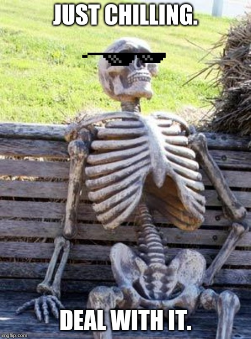 Waiting Skeleton |  JUST CHILLING. DEAL WITH IT. | image tagged in memes,waiting skeleton | made w/ Imgflip meme maker