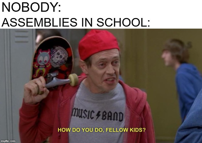 This is true |  NOBODY:; ASSEMBLIES IN SCHOOL: | image tagged in how do you do fellow kids,school | made w/ Imgflip meme maker