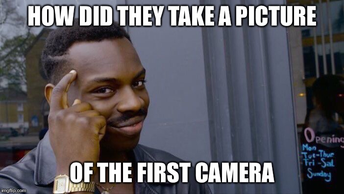 Roll Safe Think About It | HOW DID THEY TAKE A PICTURE OF THE FIRST CAMERA | image tagged in memes,roll safe think about it | made w/ Imgflip meme maker