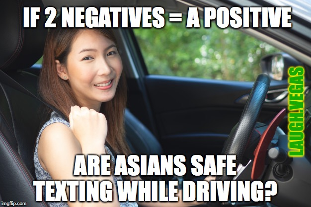 Asians Texting While Driving |  IF 2 NEGATIVES = A POSITIVE; LAUGH.VEGAS; ARE ASIANS SAFE TEXTING WHILE DRIVING? | image tagged in asians,asian stereotypes,texting and driving | made w/ Imgflip meme maker