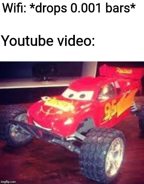 Lightning Mcqueen...? | Wifi: *drops 0.001 bars* Youtube video: | image tagged in lightning mcqueen | made w/ Imgflip meme maker
