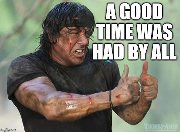 Thumbs Up Rambo | A GOOD TIME WAS HAD BY ALL | image tagged in thumbs up rambo | made w/ Imgflip meme maker