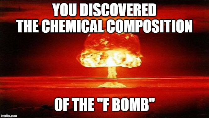 "Atomic Bomb | YOU DISCOVERED THE CHEMICAL COMPOSITION OF THE ""F BOMB"" 