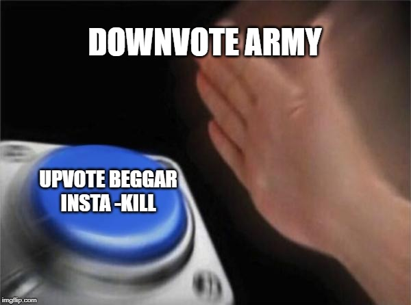 Blank Nut Button |  DOWNVOTE ARMY; UPVOTE BEGGAR INSTA -KILL | image tagged in memes,blank nut button | made w/ Imgflip meme maker