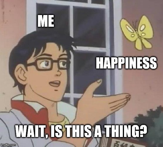Is This A Pigeon |  ME; HAPPINESS; WAIT, IS THIS A THING? | image tagged in memes,is this a pigeon | made w/ Imgflip meme maker