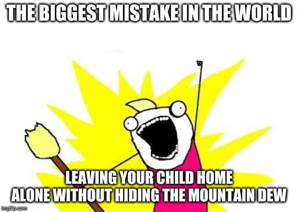 X All The Y Meme |  THE BIGGEST MISTAKE IN THE WORLD; LEAVING YOUR CHILD HOME ALONE WITHOUT HIDING THE MOUNTAIN DEW | image tagged in memes,x all the y | made w/ Imgflip meme maker