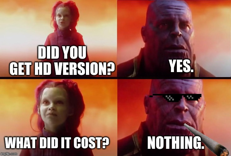 thanos what did it cost |  DID YOU GET HD VERSION? YES. WHAT DID IT COST? NOTHING. | image tagged in thanos what did it cost | made w/ Imgflip meme maker