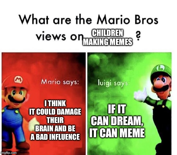 Mario Bros Views | I THINK IT COULD DAMAGE THEIR BRAIN AND BE A BAD INFLUENCE IF IT CAN DREAM, IT CAN MEME CHILDREN MAKING MEMES | image tagged in mario bros views | made w/ Imgflip meme maker