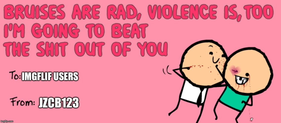 IMGFLIF USERS; JZCB123 | image tagged in cyanide and happiness,valentines | made w/ Imgflip meme maker