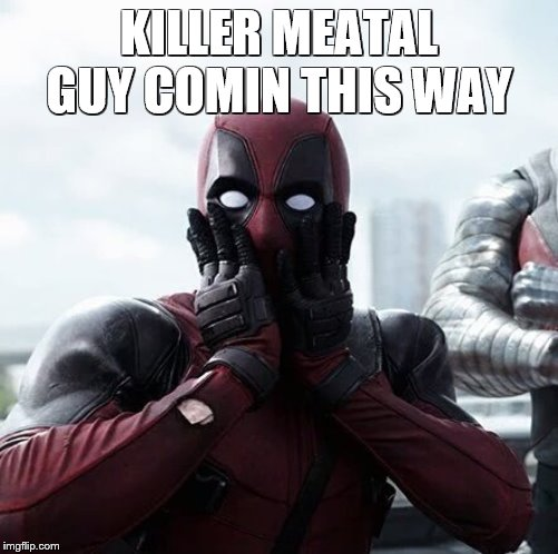 Deadpool Surprised | KILLER MEATAL GUY COMIN THIS WAY | image tagged in memes,deadpool surprised | made w/ Imgflip meme maker