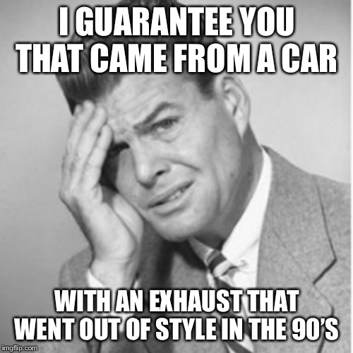 I GUARANTEE YOU THAT CAME FROM A CAR WITH AN EXHAUST THAT WENT OUT OF STYLE IN THE 90'S | made w/ Imgflip meme maker