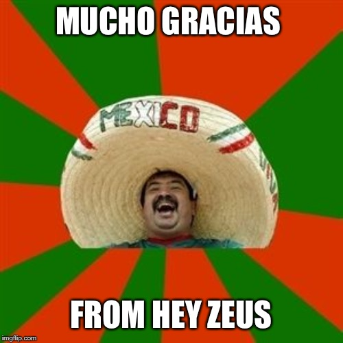 succesful mexican | MUCHO GRACIAS FROM HEY ZEUS | image tagged in succesful mexican | made w/ Imgflip meme maker