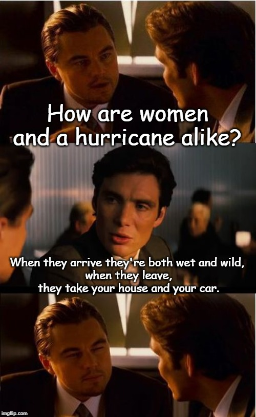 Inception Meme | How are women and a hurricane alike? When they arrive they're both wet and wild,  when they leave, they take your house and your car. | image tagged in memes,inception | made w/ Imgflip meme maker