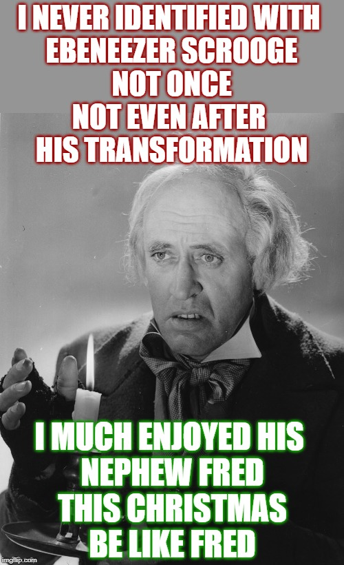 Be like Fred | I NEVER IDENTIFIED WITH  EBENEEZER SCROOGE NOT ONCE NOT EVEN AFTER  HIS TRANSFORMATION I MUCH ENJOYED HIS  NEPHEW FRED THIS CHRISTMAS BE LIK | image tagged in scrooge,a christmas carol,merry christmas | made w/ Imgflip meme maker