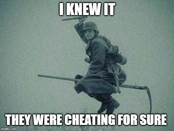 German Soldier |  I KNEW IT; THEY WERE CHEATING FOR SURE | image tagged in german soldier | made w/ Imgflip meme maker