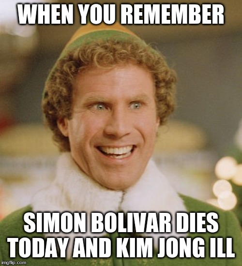 Buddy The Elf Meme | WHEN YOU REMEMBER SIMON BOLIVAR DIES TODAY AND KIM JONG ILL | image tagged in memes,buddy the elf | made w/ Imgflip meme maker