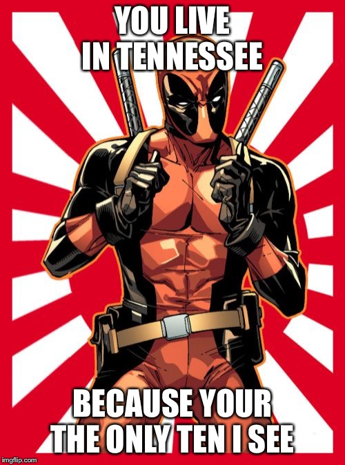 Deadpool Pick Up Lines |  YOU LIVE IN TENNESSEE; BECAUSE YOUR THE ONLY TEN I SEE | image tagged in memes,deadpool pick up lines | made w/ Imgflip meme maker