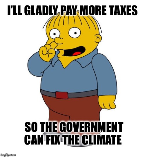 Government can't run the DMV or Healthcare without screwing it up; how do you expect them to reverse the climate trend? |  I'LL GLADLY PAY MORE TAXES; SO THE GOVERNMENT CAN FIX THE CLIMATE | image tagged in ralph wiggums picking nose,climate change,taxes,greta thunberg | made w/ Imgflip meme maker