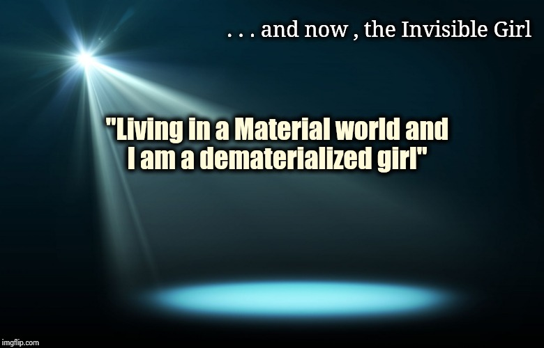 "Sorry , it just popped into my head | . . . and now , the Invisible Girl ""Living in a Material world and I am a dematerialized girl"" 