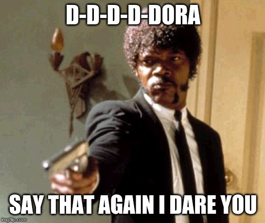 Say That Again I Dare You |  D-D-D-D-DORA; SAY THAT AGAIN I DARE YOU | image tagged in memes,say that again i dare you | made w/ Imgflip meme maker