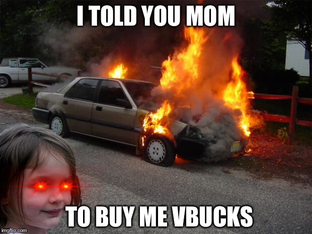 disaster girl car |  I TOLD YOU MOM; TO BUY ME VBUCKS | image tagged in disaster girl car | made w/ Imgflip meme maker