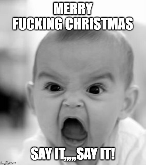 Angry Baby Meme | MERRY F**KING CHRISTMAS SAY IT,,,,,SAY IT! | image tagged in memes,angry baby | made w/ Imgflip meme maker