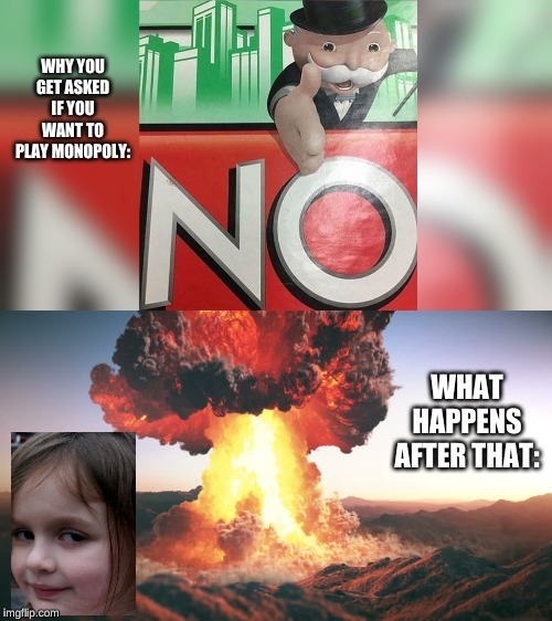 Monopoly meme | WHY YOU GET ASKED IF YOU WANT TO PLAY MONOPOLY: WHAT HAPPENS AFTER THAT: | image tagged in memes,monopoly,disaster girl,nuke | made w/ Imgflip meme maker