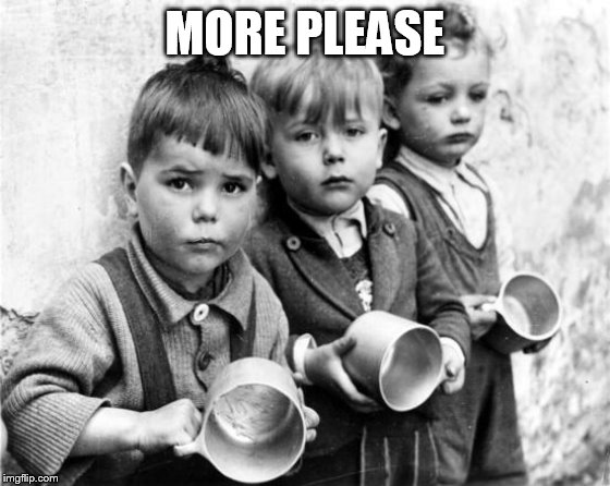hungry kids | MORE PLEASE | image tagged in hungry kids | made w/ Imgflip meme maker