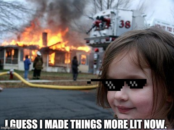 Disaster Girl Meme | I GUESS I MADE THINGS MORE LIT NOW. | image tagged in memes,disaster girl | made w/ Imgflip meme maker
