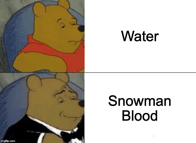 The Finest of Liquids |  Water; Snowman Blood | image tagged in memes,tuxedo winnie the pooh | made w/ Imgflip meme maker