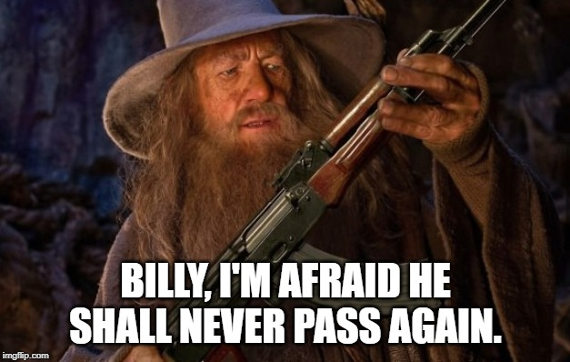 gandalf ak47 | BILLY, I'M AFRAID HE SHALL NEVER PASS AGAIN. | image tagged in gandalf ak47 | made w/ Imgflip meme maker