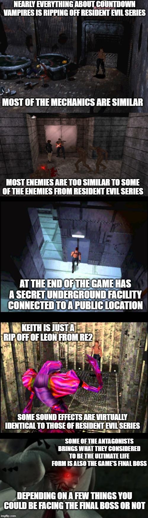 NEARLY EVERYTHING ABOUT COUNTDOWN VAMPIRES IS RIPPING OFF RESIDENT EVIL SERIES; MOST OF THE MECHANICS ARE SIMILAR; MOST ENEMIES ARE TOO SIMILAR TO SOME OF THE ENEMIES FROM RESIDENT EVIL SERIES; AT THE END OF THE GAME HAS A SECRET UNDERGROUND FACILITY CONNECTED TO A PUBLIC LOCATION; KEITH IS JUST A RIP OFF OF LEON FROM RE2; SOME SOUND EFFECTS ARE VIRTUALLY IDENTICAL TO THOSE OF RESIDENT EVIL SERIES; SOME OF THE ANTAGONISTS BRINGS WHAT THEY CONSIDERED TO BE THE ULTIMATE LIFE FORM IS ALSO THE GAME'S FINAL BOSS; DEPENDING ON A FEW THINGS YOU COULD BE FACING THE FINAL BOSS OR NOT | image tagged in resident evil,vampires,rip off,horror | made w/ Imgflip meme maker