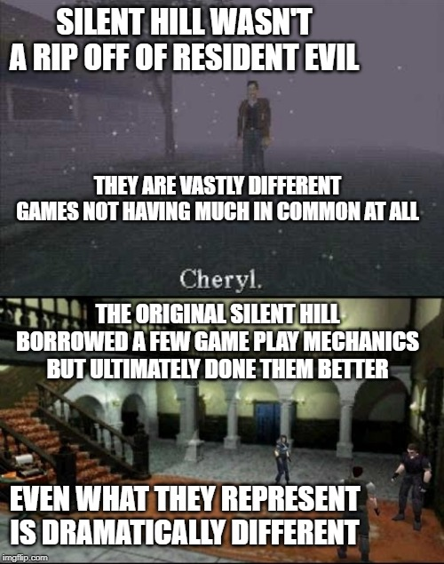SILENT HILL WASN'T A RIP OFF OF RESIDENT EVIL THE ORIGINAL SILENT HILL BORROWED A FEW GAME PLAY MECHANICS BUT ULTIMATELY DONE THEM BETTER TH | image tagged in resident evil,silent hill,capcom,konami,horror | made w/ Imgflip meme maker