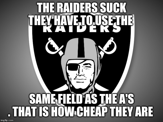 Oakland Raiders Logo |  THE RAIDERS SUCK THEY HAVE TO USE THE; SAME FIELD AS THE A'S . THAT IS HOW CHEAP THEY ARE | image tagged in oakland raiders logo | made w/ Imgflip meme maker