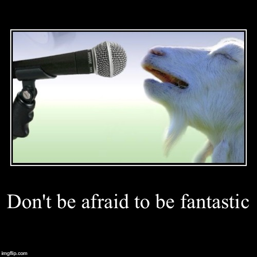 Don't be afraid to be fantastic | | image tagged in funny,demotivationals | made w/ Imgflip demotivational maker