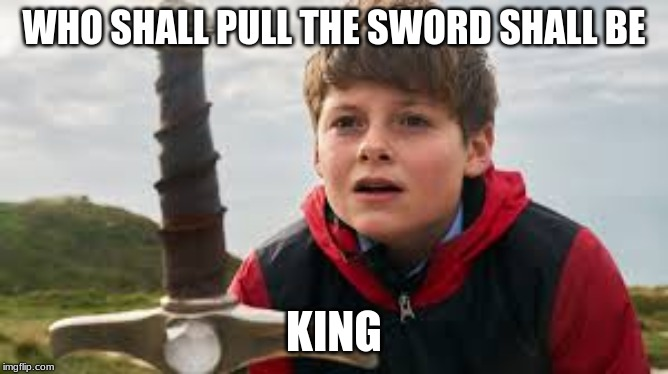 Who Shall Be The King | WHO SHALL PULL THE SWORD SHALL BE KING | image tagged in you deside,who will be king,1234567890,18 divided by 2 equals no | made w/ Imgflip meme maker