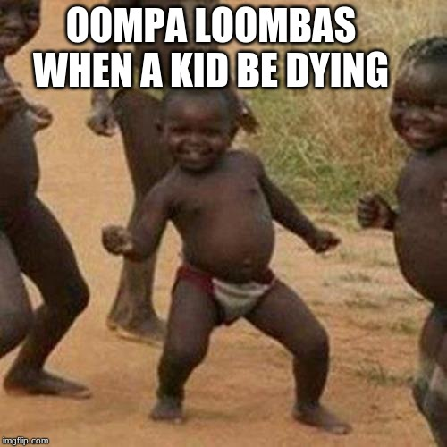 Third World Success Kid |  OOMPA LOOMBAS WHEN A KID BE DYING | image tagged in memes,third world success kid,oompa loompa | made w/ Imgflip meme maker