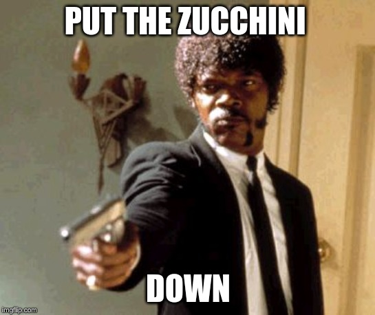 Say That Again I Dare You |  PUT THE ZUCCHINI; DOWN | image tagged in memes,say that again i dare you | made w/ Imgflip meme maker