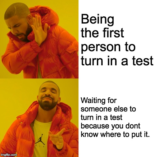 Drake Hotline Bling Meme | Being the first person to turn in a test Waiting for someone else to turn in a test because you dont know where to put it. | image tagged in memes,drake hotline bling | made w/ Imgflip meme maker