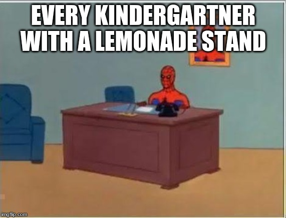Spiderman Computer Desk |  EVERY KINDERGARTNER WITH A LEMONADE STAND | image tagged in memes,spiderman computer desk,spiderman | made w/ Imgflip meme maker