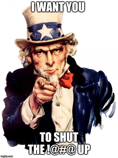 Uncle Sam Meme | I WANT YOU TO SHUT THE !@#@ UP | image tagged in memes,uncle sam | made w/ Imgflip meme maker