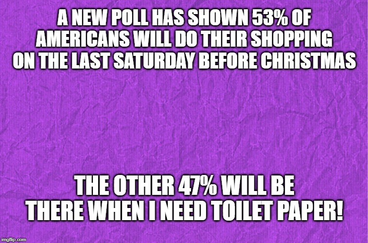 Christmas | A NEW POLL HAS SHOWN 53% OF AMERICANS WILL DO THEIR SHOPPING ON THE LAST SATURDAY BEFORE CHRISTMAS THE OTHER 47% WILL BE THERE WHEN I NEED T | image tagged in generic purple background,christmas,holiday shopping,christmas presents,funny memes,santa claus | made w/ Imgflip meme maker