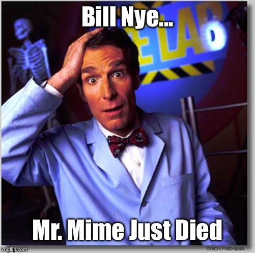 Bill Nye ;) |  Bill Nye... Mr. Mime Just Died | image tagged in memes,bill nye the science guy | made w/ Imgflip meme maker