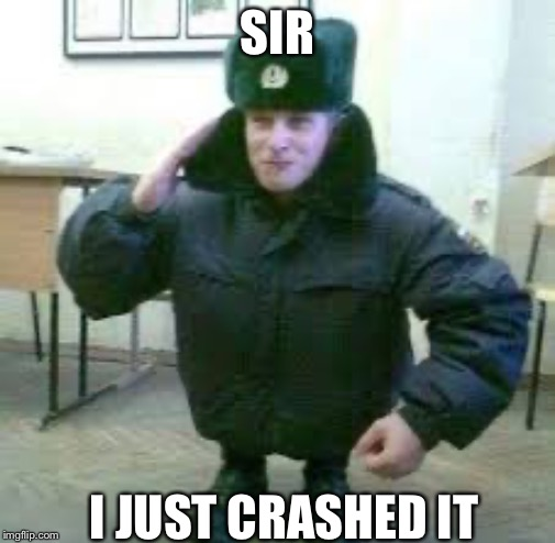 Sir, I crashed it |  SIR; I JUST CRASHED IT | image tagged in crash,memes,funny memes,russians,small | made w/ Imgflip meme maker