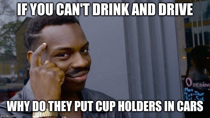 Roll Safe Think About It Meme |  IF YOU CAN'T DRINK AND DRIVE; WHY DO THEY PUT CUP HOLDERS IN CARS | image tagged in memes,roll safe think about it | made w/ Imgflip meme maker