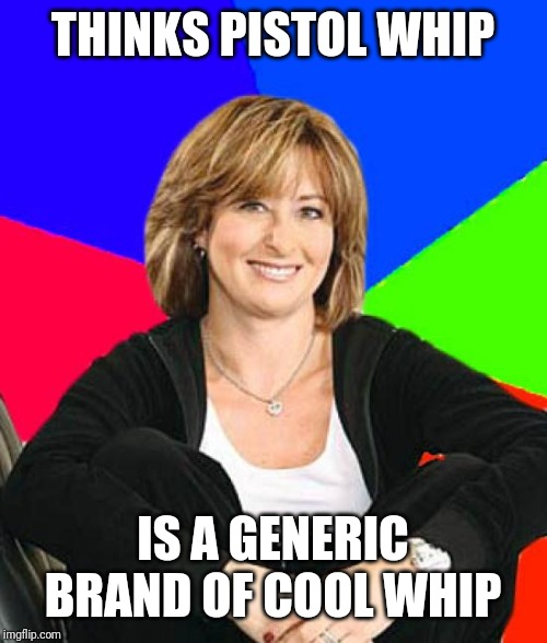 Sheltering Suburban Mom | THINKS PISTOL WHIP IS A GENERIC BRAND OF COOL WHIP | image tagged in memes,sheltering suburban mom | made w/ Imgflip meme maker