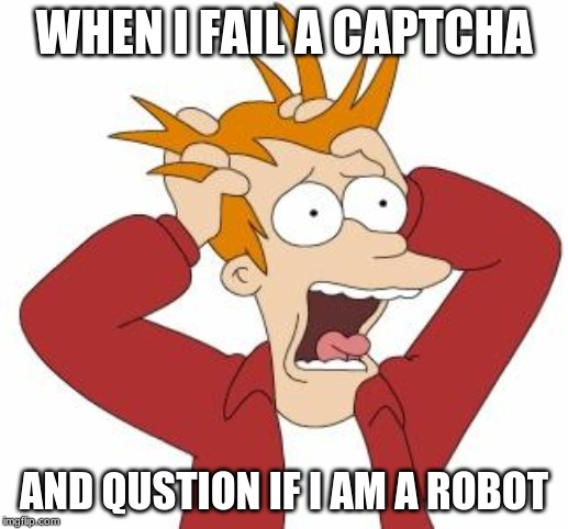 Fry Freaking Out | WHEN I FAIL A CAPTCHA AND QUESTION IF I AM A ROBOT | image tagged in fry freaking out | made w/ Imgflip meme maker