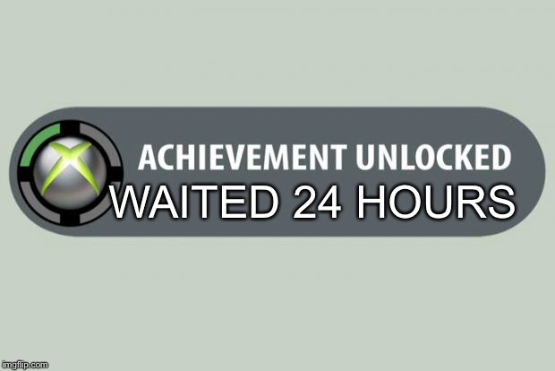 achievement unlocked |  WAITED 24 HOURS | image tagged in achievement unlocked | made w/ Imgflip meme maker