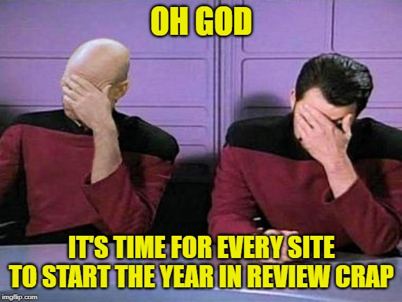 Want me to remember something from the last year? Oh was I not present then? |  OH GOD; IT'S TIME FOR EVERY SITE TO START THE YEAR IN REVIEW CRAP | image tagged in double palm,the end is near | made w/ Imgflip meme maker