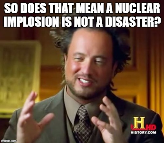 Ancient Aliens Meme | SO DOES THAT MEAN A NUCLEAR IMPLOSION IS NOT A DISASTER? | image tagged in memes,ancient aliens | made w/ Imgflip meme maker
